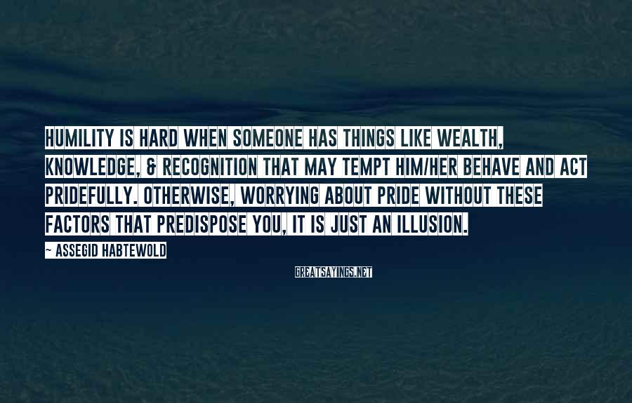 Assegid Habtewold Sayings: Humility is hard when someone has things like wealth, knowledge, & recognition that may tempt