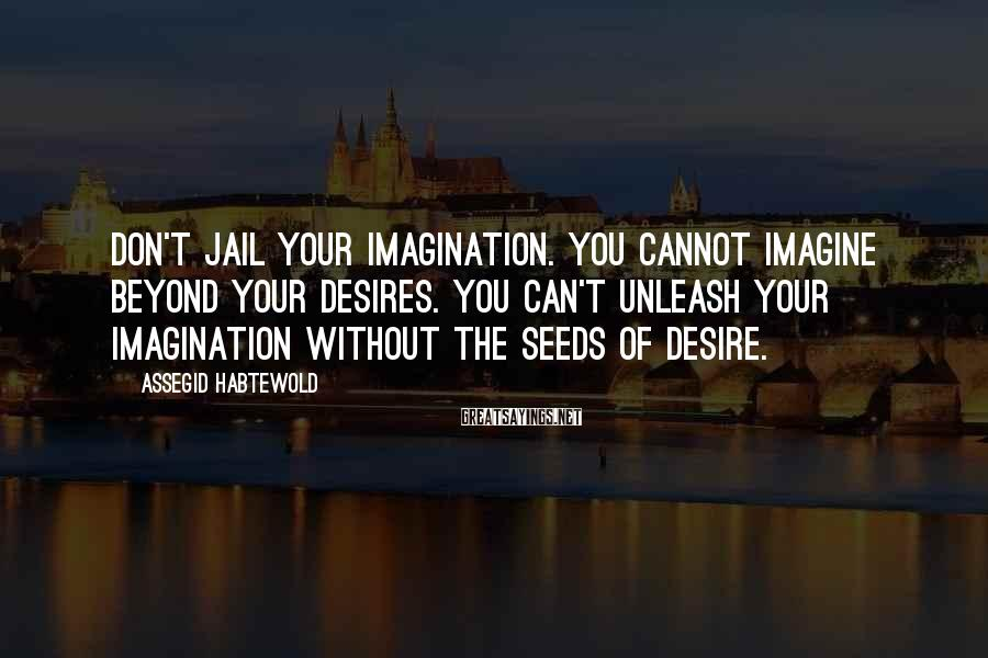 Assegid Habtewold Sayings: Don't jail your imagination. You cannot imagine beyond your desires. You can't unleash your imagination
