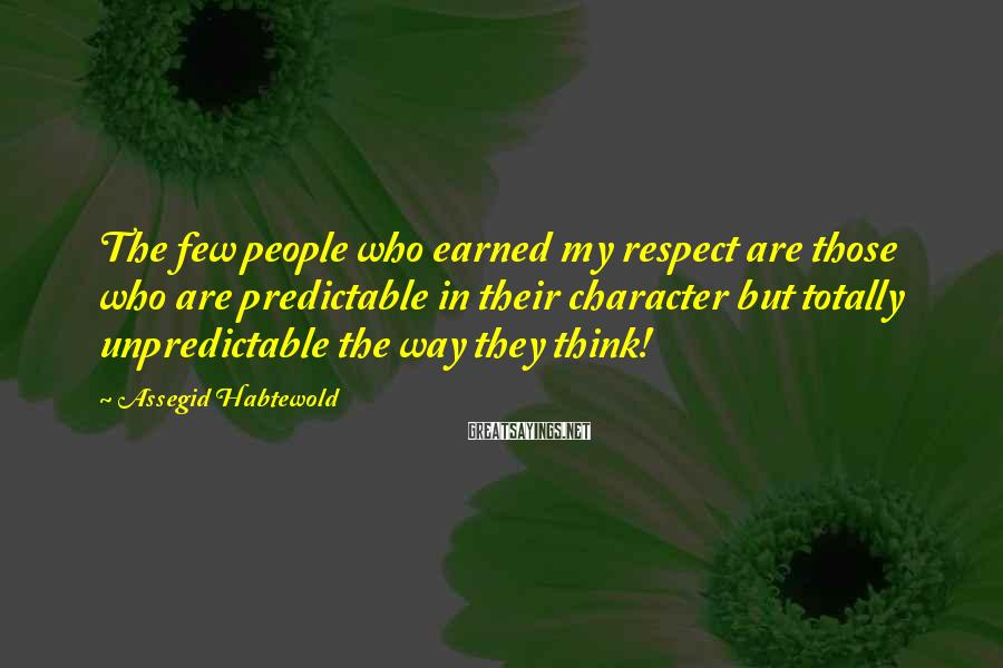 Assegid Habtewold Sayings: The few people who earned my respect are those who are predictable in their character