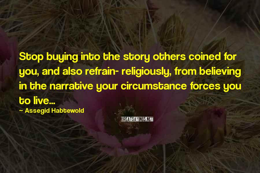 Assegid Habtewold Sayings: Stop buying into the story others coined for you, and also refrain- religiously, from believing