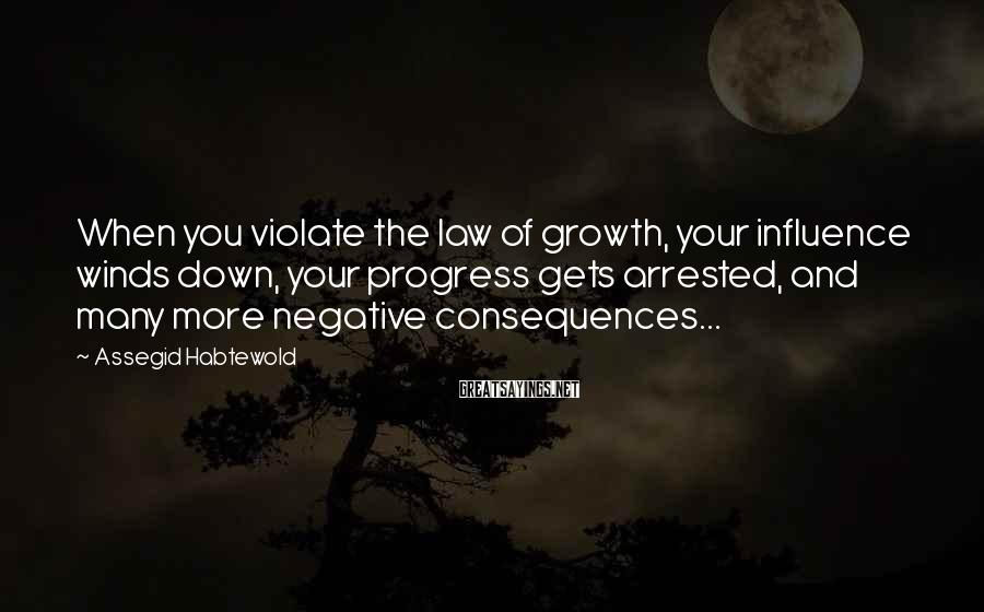 Assegid Habtewold Sayings: When you violate the law of growth, your influence winds down, your progress gets arrested,