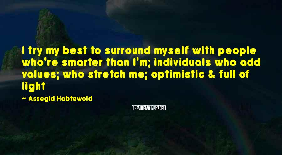 Assegid Habtewold Sayings: I try my best to surround myself with people who're smarter than I'm; individuals who