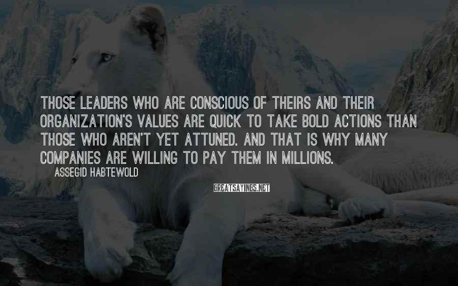 Assegid Habtewold Sayings: Those leaders who are conscious of theirs and their organization's values are quick to take