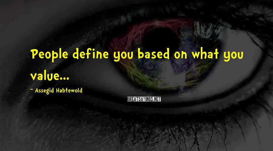 Assegid Habtewold Sayings: People define you based on what you value...
