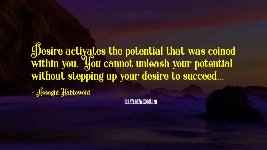 Assegid Habtewold Sayings: Desire activates the potential that was coined within you. You cannot unleash your potential without