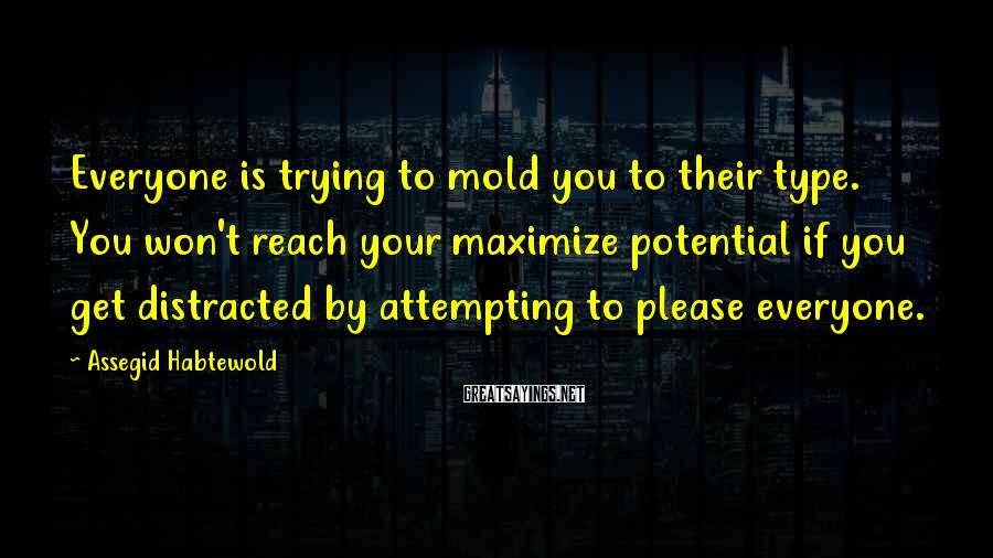 Assegid Habtewold Sayings: Everyone is trying to mold you to their type. You won't reach your maximize potential