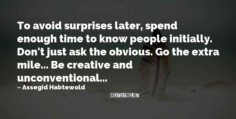 Assegid Habtewold Sayings: To avoid surprises later, spend enough time to know people initially. Don't just ask the