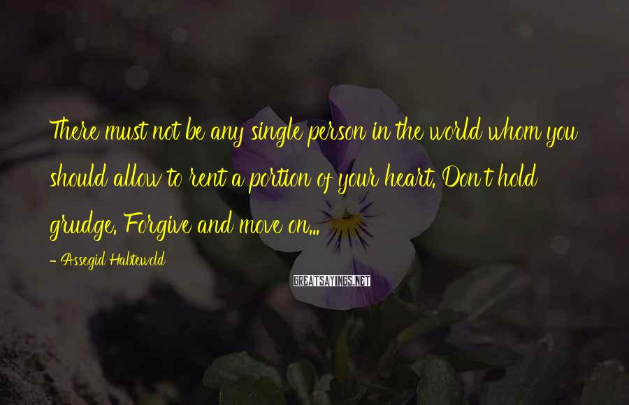 Assegid Habtewold Sayings: There must not be any single person in the world whom you should allow to