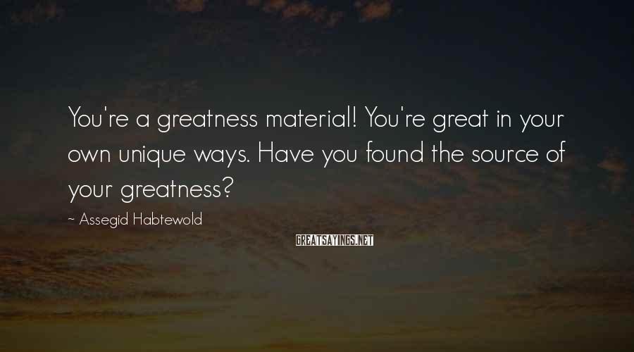 Assegid Habtewold Sayings: You're a greatness material! You're great in your own unique ways. Have you found the