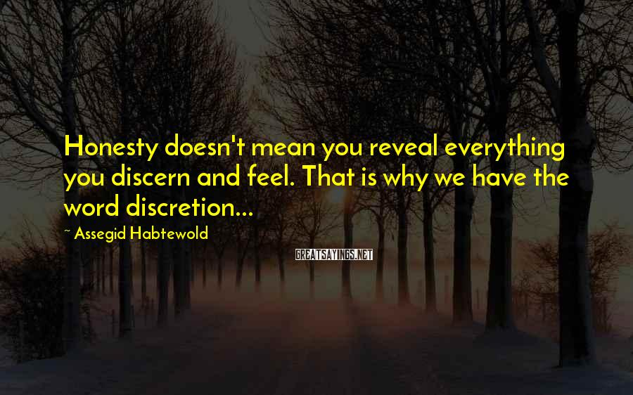 Assegid Habtewold Sayings: Honesty doesn't mean you reveal everything you discern and feel. That is why we have