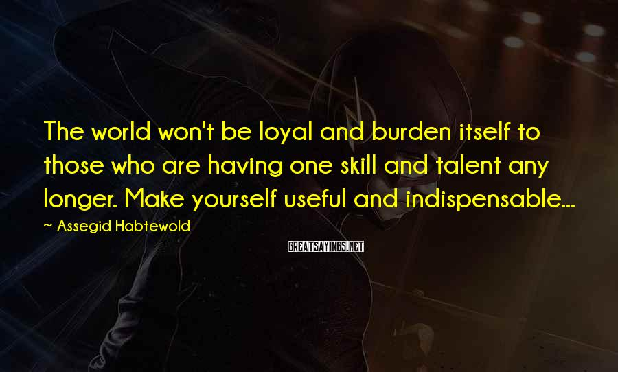 Assegid Habtewold Sayings: The world won't be loyal and burden itself to those who are having one skill