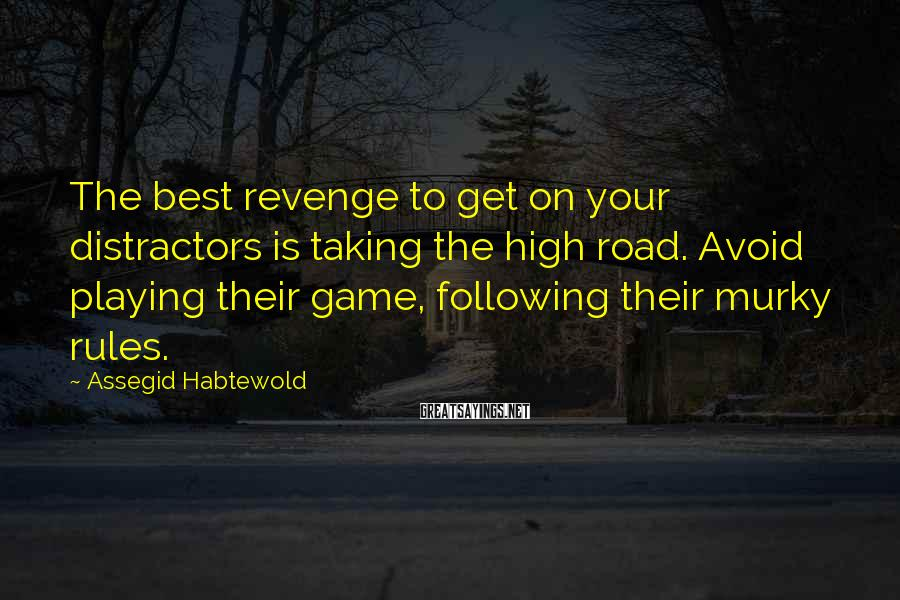 Assegid Habtewold Sayings: The best revenge to get on your distractors is taking the high road. Avoid playing