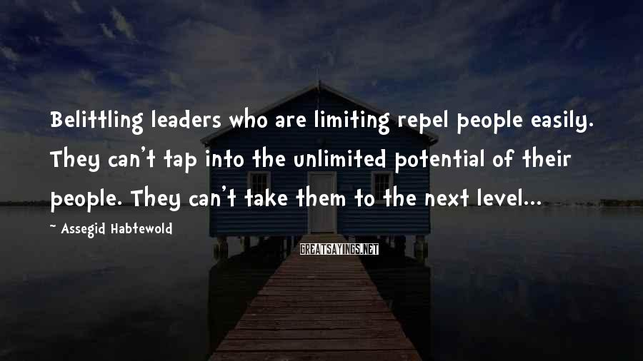 Assegid Habtewold Sayings: Belittling leaders who are limiting repel people easily. They can't tap into the unlimited potential