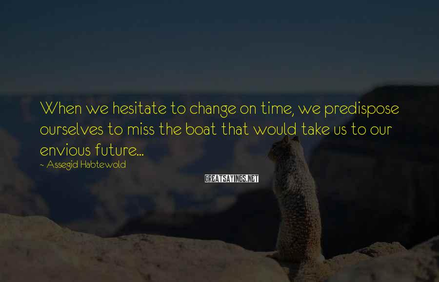 Assegid Habtewold Sayings: When we hesitate to change on time, we predispose ourselves to miss the boat that