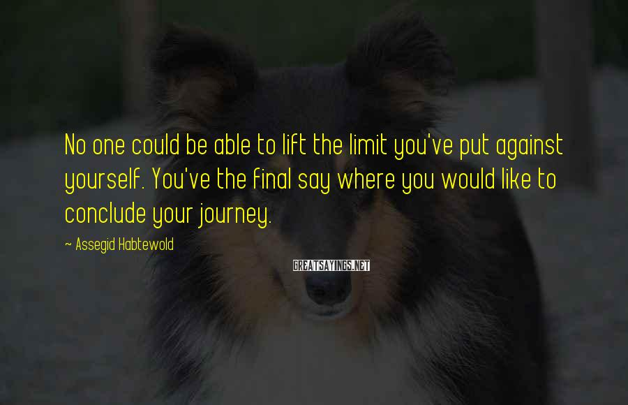 Assegid Habtewold Sayings: No one could be able to lift the limit you've put against yourself. You've the