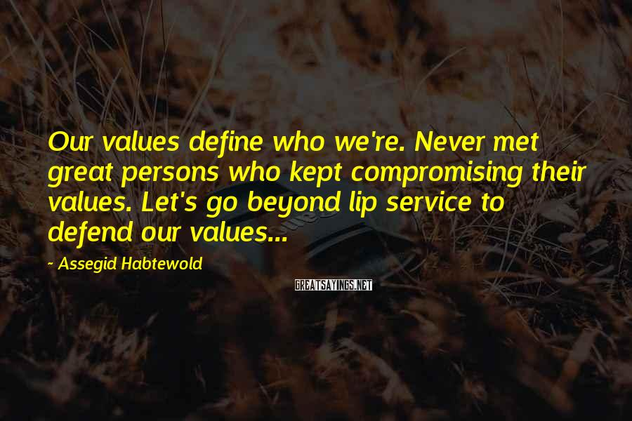 Assegid Habtewold Sayings: Our values define who we're. Never met great persons who kept compromising their values. Let's