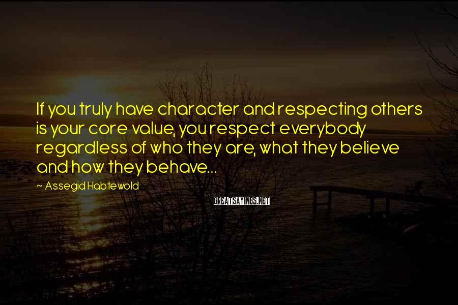 Assegid Habtewold Sayings: If you truly have character and respecting others is your core value, you respect everybody