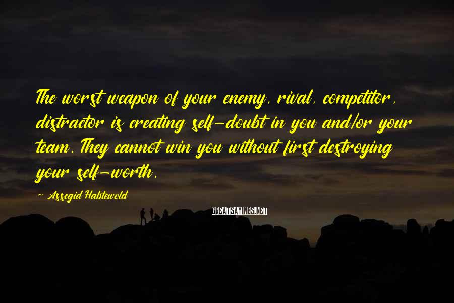 Assegid Habtewold Sayings: The worst weapon of your enemy, rival, competitor, distractor is creating self-doubt in you and/or