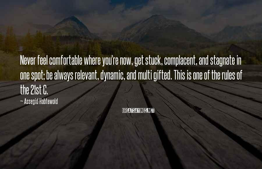 Assegid Habtewold Sayings: Never feel comfortable where you're now, get stuck, complacent, and stagnate in one spot; be