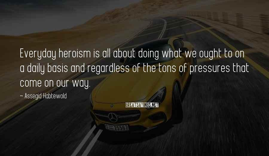 Assegid Habtewold Sayings: Everyday heroism is all about doing what we ought to on a daily basis and