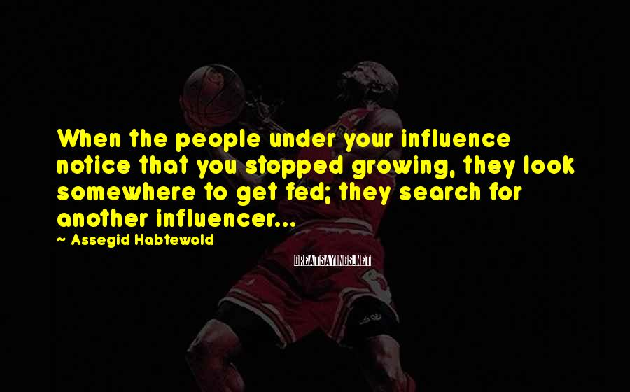 Assegid Habtewold Sayings: When the people under your influence notice that you stopped growing, they look somewhere to