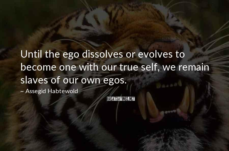 Assegid Habtewold Sayings: Until the ego dissolves or evolves to become one with our true self, we remain