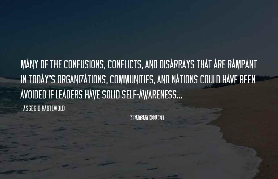 Assegid Habtewold Sayings: Many of the confusions, conflicts, and disarrays that are rampant in today's organizations, communities, and