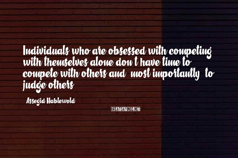 Assegid Habtewold Sayings: Individuals who are obsessed with competing with themselves alone don't have time to compete with