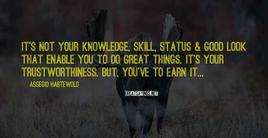 Assegid Habtewold Sayings: It's not your knowledge, skill, status & good look that enable you to do great