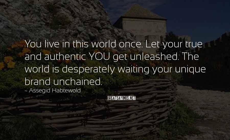 Assegid Habtewold Sayings: You live in this world once. Let your true and authentic YOU get unleashed. The