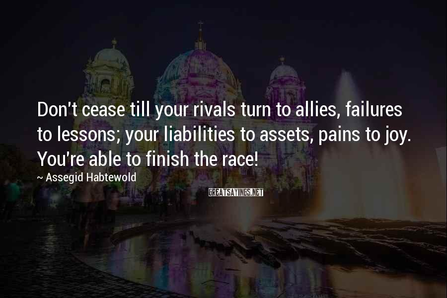 Assegid Habtewold Sayings: Don't cease till your rivals turn to allies, failures to lessons; your liabilities to assets,
