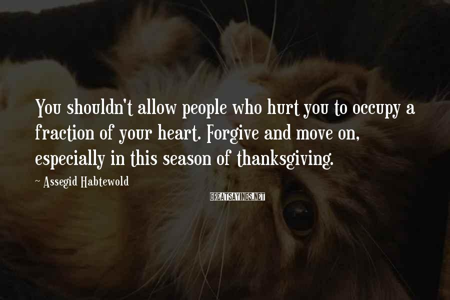 Assegid Habtewold Sayings: You shouldn't allow people who hurt you to occupy a fraction of your heart. Forgive