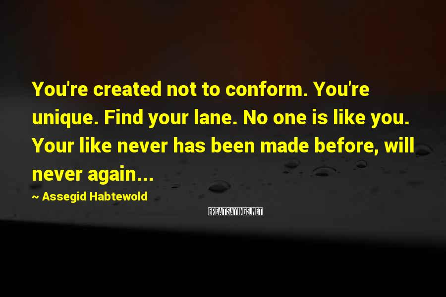 Assegid Habtewold Sayings: You're created not to conform. You're unique. Find your lane. No one is like you.