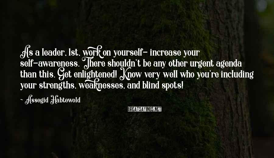 Assegid Habtewold Sayings: As a leader, 1st, work on yourself- increase your self-awareness. There shouldn't be any other