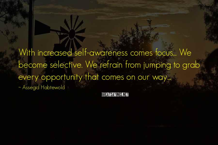 Assegid Habtewold Sayings: With increased self-awareness comes focus... We become selective. We refrain from jumping to grab every