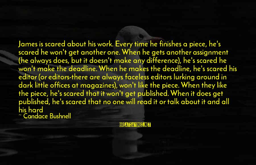 Assignment Deadline Sayings By Candace Bushnell: James is scared about his work. Every time he finishes a piece, he's scared he