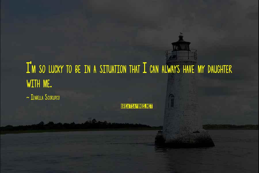 Assignment Deadline Sayings By Izabella Scorupco: I'm so lucky to be in a situation that I can always have my daughter