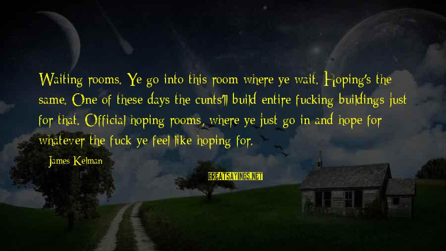 Assignment Deadline Sayings By James Kelman: Waiting rooms. Ye go into this room where ye wait. Hoping's the same. One of