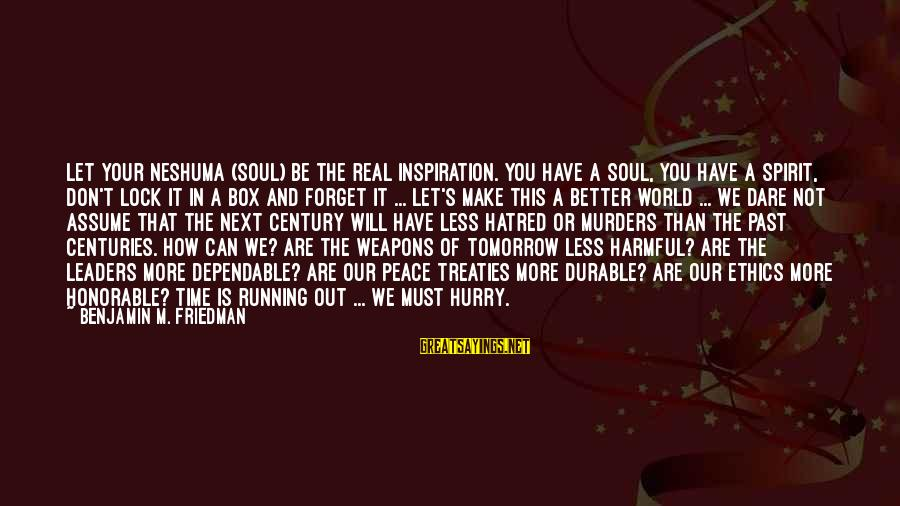 Assume Less Sayings By Benjamin M. Friedman: Let your Neshuma (soul) be the real inspiration. You have a soul, you have a