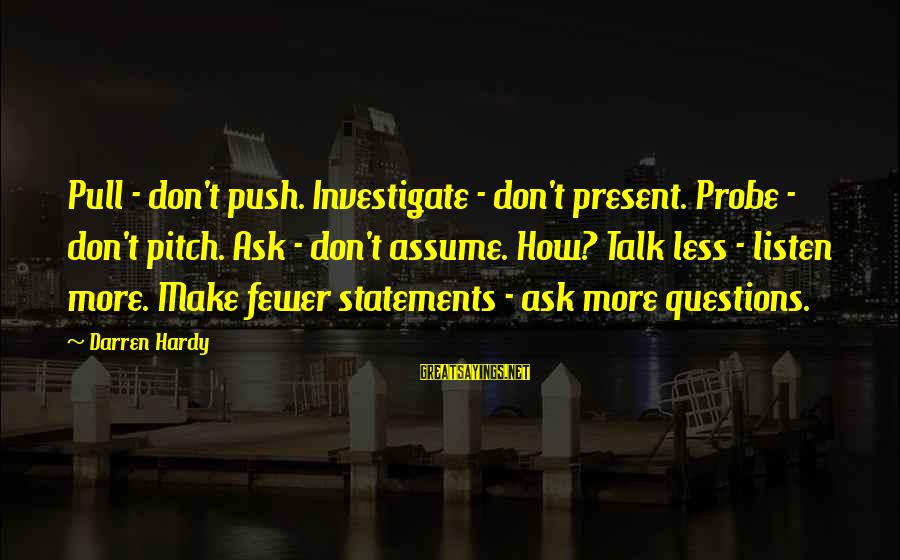 Assume Less Sayings By Darren Hardy: Pull - don't push. Investigate - don't present. Probe - don't pitch. Ask - don't