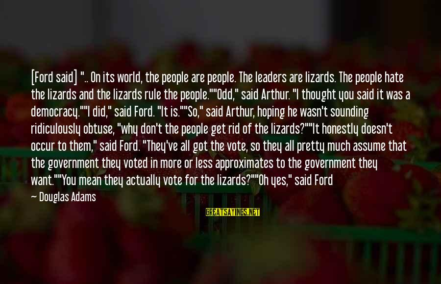 """Assume Less Sayings By Douglas Adams: [Ford said] """".. On its world, the people are people. The leaders are lizards. The"""