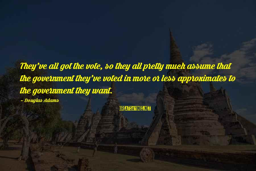 Assume Less Sayings By Douglas Adams: They've all got the vote, so they all pretty much assume that the government they've