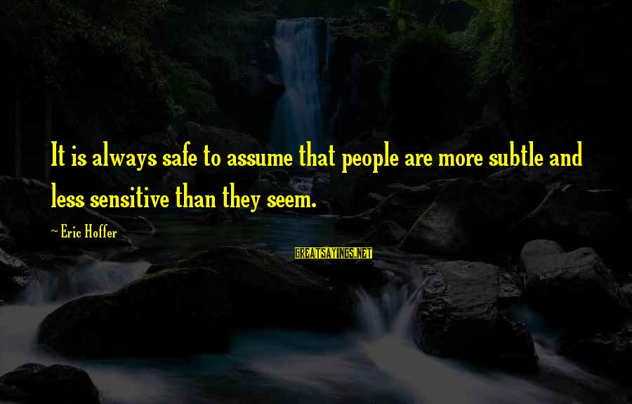 Assume Less Sayings By Eric Hoffer: It is always safe to assume that people are more subtle and less sensitive than