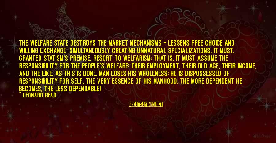 Assume Less Sayings By Leonard Read: The welfare state destroys the market mechanisms - lessens free choice and willing exchange. Simultaneously