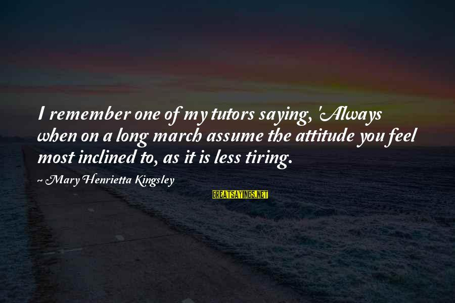 Assume Less Sayings By Mary Henrietta Kingsley: I remember one of my tutors saying, 'Always when on a long march assume the
