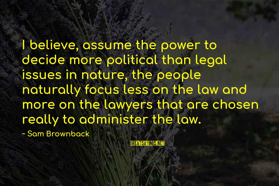 Assume Less Sayings By Sam Brownback: I believe, assume the power to decide more political than legal issues in nature, the