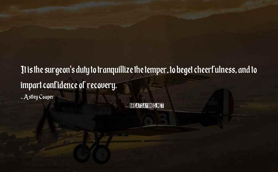Astley Cooper Sayings: It is the surgeon's duty to tranquillize the temper, to beget cheerfulness, and to impart