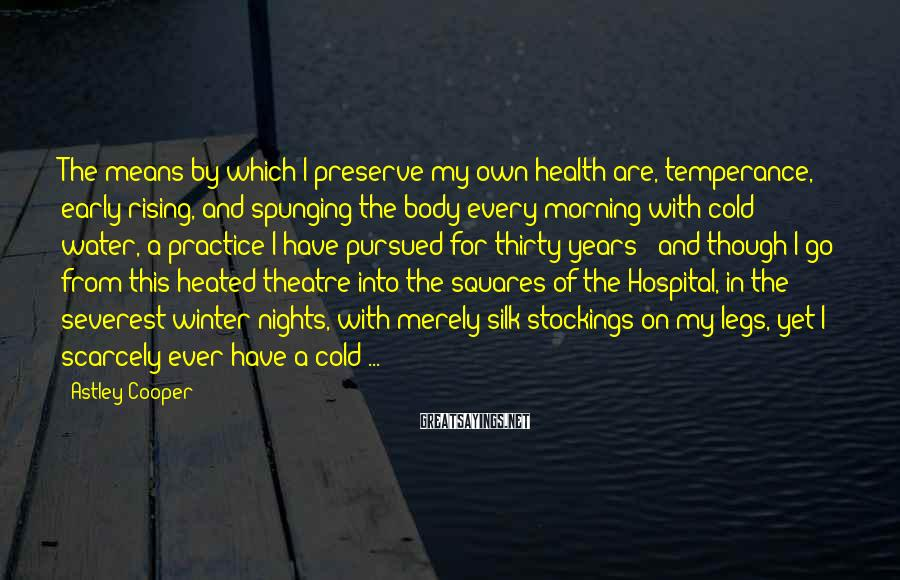 Astley Cooper Sayings: The means by which I preserve my own health are, temperance, early rising, and spunging