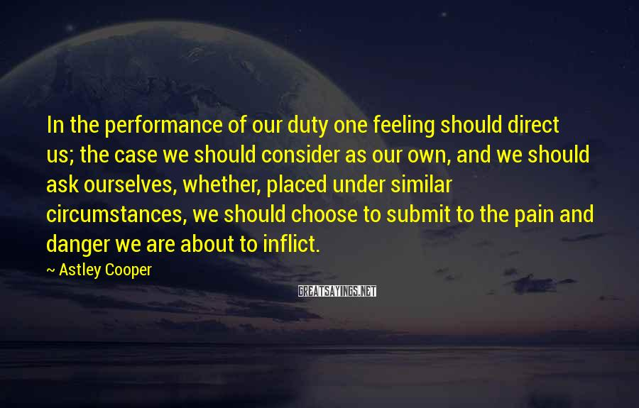 Astley Cooper Sayings: In the performance of our duty one feeling should direct us; the case we should