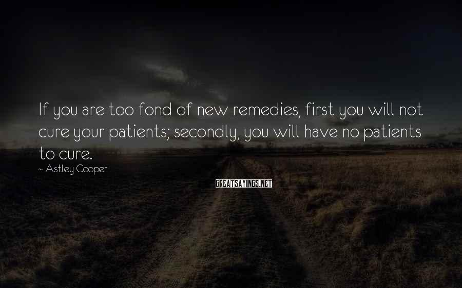 Astley Cooper Sayings: If you are too fond of new remedies, first you will not cure your patients;